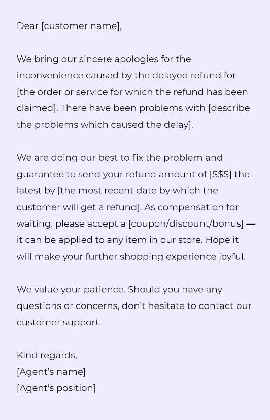 Dear [customer name],  We bring our sincere apologies for the inconvenience caused by the delayed refund for [the order or service for which the refund has been claimed]. There have been problems with [describe the problems which caused the delay].  We are doing our best to fix the problem and guarantee to send your refund amount of [$$$] the latest by [the most recent date by which the customer will get a refund]. As compensation for waiting, please accept a [coupon/discount/bonus] — it can be applied to any item in our store. Hope it will make your further shopping experience joyful.   We value your patience. Should you have any questions or concerns, don't hesitate to contact our customer support.  Kind regards, [Agent's name] [Agent's position]
