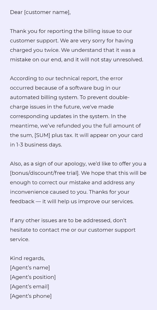 Dear [customer name],  Thank you for reporting the billing issue to our customer support. We are very sorry for having charged you twice. We understand that it was a mistake on our end, and it will not stay unresolved.  According to our technical report, the error occurred because of a software bug in our automated billing system. To prevent double-charge issues in the future, we've made corresponding updates in the system. In the meantime, we've refunded you the full amount of the sum, [SUM] plus tax. It will appear on your card in 1-3 business days.   Also, as a sign of our apology, we'd like to offer you a [bonus/discount/free trial]. We hope that this will be enough to correct our mistake and address any inconvenience caused to you. Thanks for your feedback — it will help us improve our services.   If any other issues are to be addressed, don't hesitate to contact me or our customer support service.  Kind regards, [Agent's name] [Agent's position] [Agent's email] [Agent's phone]