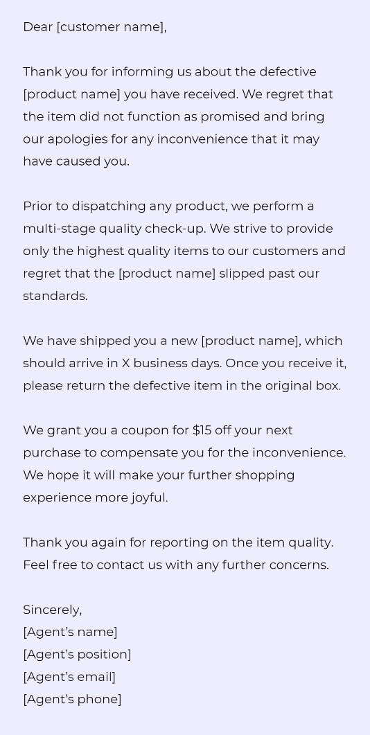 Dear [customer name],  Thank you for informing us about the defective [product name] you have received. We regret that the item did not function as promised and bring our apologies for any inconvenience that it may have caused you.   Prior to dispatching any product, we perform a multi-stage quality check-up. We strive to provide only the highest quality items to our customers and regret that the [product name] slipped past our standards.   We have shipped you a new [product name], which should arrive in X business days. Once you receive it, please return the defective item in the original box.   We grant you a coupon for $15 off your next purchase to compensate you for the inconvenience. We hope it will make your further shopping experience more joyful.   Thank you again for reporting on the item quality. Feel free to contact us with any further concerns.  Sincerely, [Agent's name] [Agent's position] [Agent's email] [Agent's phone]
