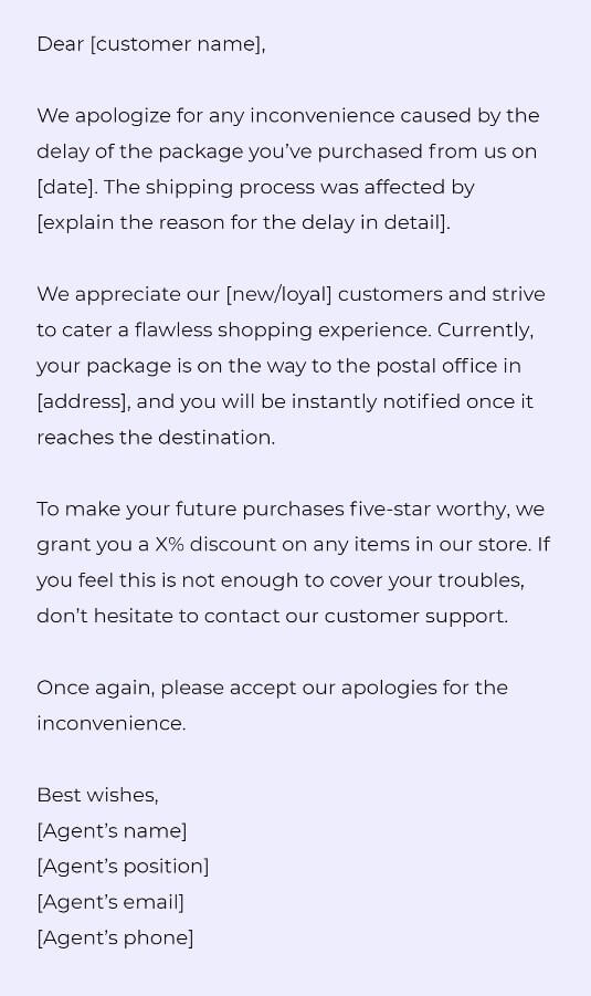 Dear [customer name],  We apologize for any inconvenience caused by the delay of the package you've purchased from us on [date]. The shipping process was affected by [explain the reason for the delay in detail].  We appreciate our [new/loyal] customers and strive to cater a flawless shopping experience. Currently, your package is on the way to the postal office in [address], and you will be instantly notified once it reaches the destination.   To make your future purchases five-star worthy, we grant you a X% discount on any items in our store. If you feel this is not enough to cover your troubles, don't hesitate to contact our customer support.   Once again, please accept our apologies for the inconvenience.   Best wishes, [Agent's name] [Agent's position] [Agent's email] [Agent's phone]