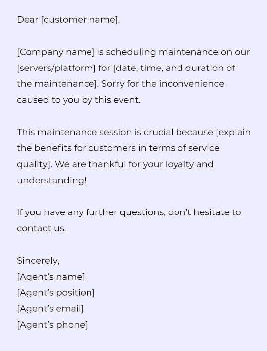 Dear [customer name],  [Company name] is scheduling maintenance on our [servers/platform] for [date, time, and duration of the maintenance]. Sorry for the inconvenience caused to you by this event.  This maintenance session is crucial because [explain the benefits for customers in terms of service quality]. We are thankful for your loyalty and understanding!  If you have any further questions, don't hesitate to contact us.   Sincerely,  [Agent's name] [Agent's position] [Agent's email] [Agent's phone]