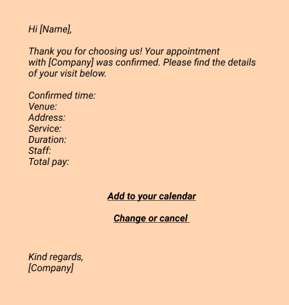 Hi [Name],  Thank you for choosing us! Your appointment with [Company]  was confirmed. Please find the details of your visit below.  Confirmed time:  Venue:  Address:  Service:  Duration:  Staff:  Total pay:   Add to your calendar Change or cancel  Kind regards,  [Company]