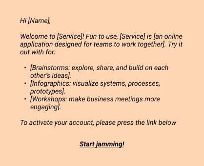 Hi [Name],  Welcome to [Service]! Fun to use, [Service] is [an online application designed for teams to work together]. Try it out with for: - [Brainstorms: explore, share, and build on each other's ideas]. - [Infographics: visualize systems, processes, prototypes]. - [Workshops: make business meetings more engaging]. To activate your account, please press the link below  Start jamming!