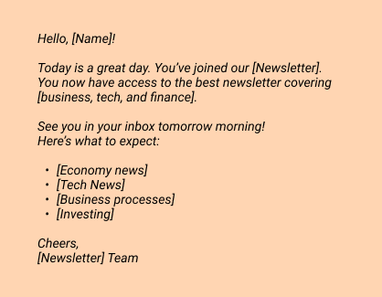 Hello, [Name]! Today is a great day. You've joined our [Newsletter].  You now have access to the best newsletter covering [business, tech, and finance].    See you in your inbox tomorrow morning! Here's what to expect: [Economy news] [Tech News] [Business processes] [Investing]   Cheers,  [Newsletter] Team