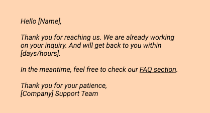 Hello [Name],   Thank you for reaching us. We are already working on your inquiry. And will get back to you within [days/hours].  In the meantime, feel free to check our FAQ section.   Thank you for your patience,  [Company] Support Team
