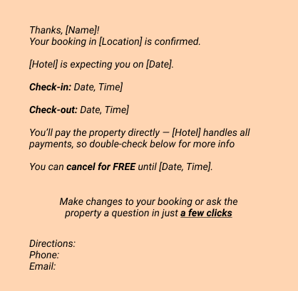 Thanks, [Name]! Your booking in [Location] is confirmed. [Hotel] is expecting you on [Date]. Check-in: Date, Time] Check-out: Date, Time] You'll pay the property directly — [Hotel] handles all payments, so double-check below for more info You can cancel for FREE until [Date, Time]. Make changes to your booking or ask the property a question  in just a few clicks  Directions: Phone:  Email: